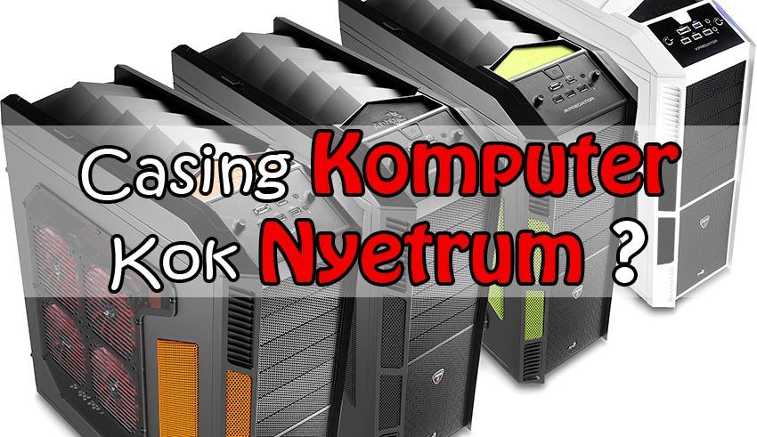 kenapa casing komputer nyetrum